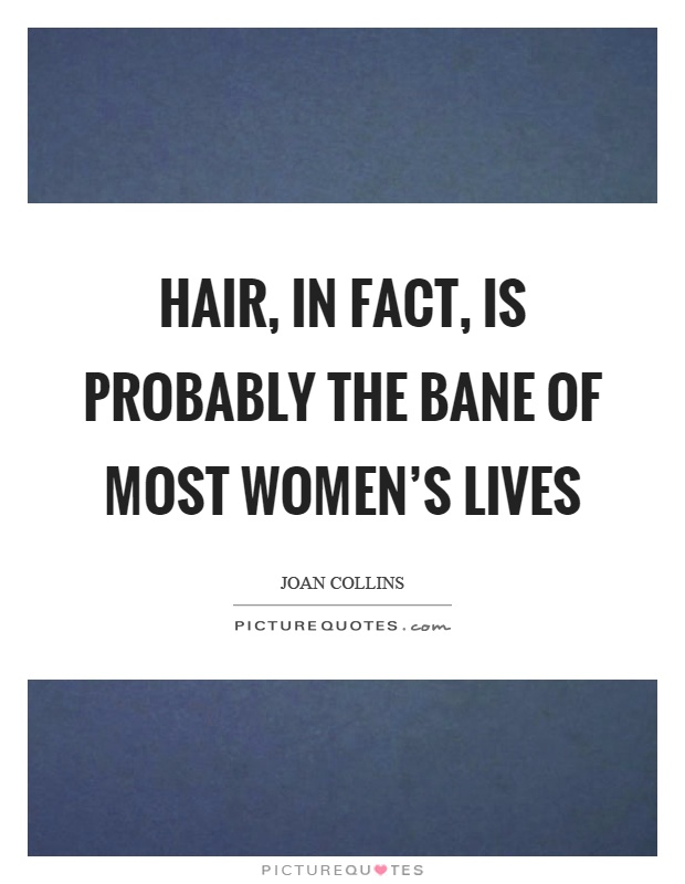 Hair, in fact, is probably the bane of most women's lives Picture Quote #1