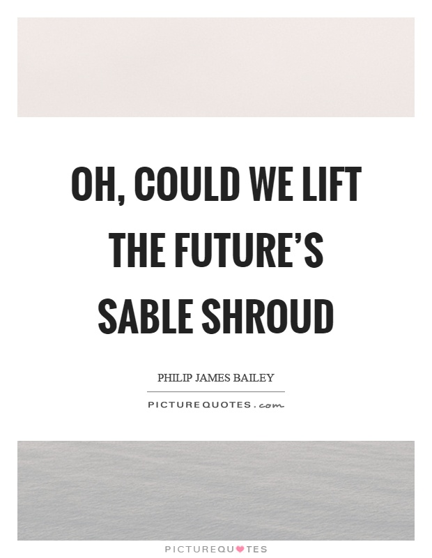 Oh, could we lift the future's sable shroud Picture Quote #1