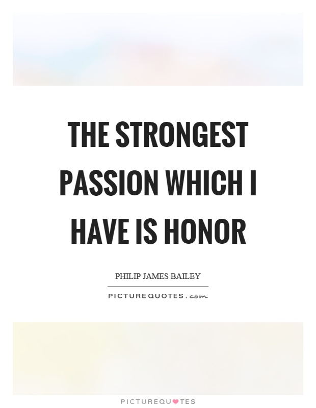 The strongest passion which I have is honor Picture Quote #1