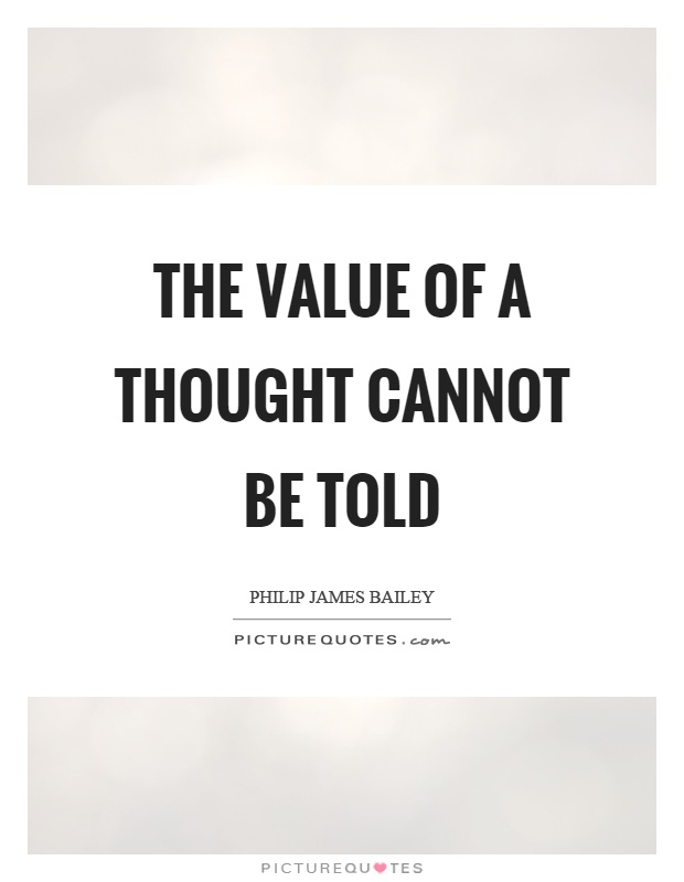 The value of a thought cannot be told Picture Quote #1