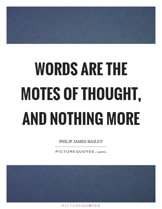 Words are the motes of thought, and nothing more Picture Quote #1