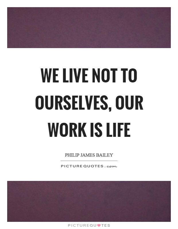 We live not to ourselves, our work is life Picture Quote #1