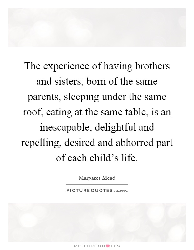 The experience of having brothers and sisters, born of the same parents, sleeping under the same roof, eating at the same table, is an inescapable, delightful and repelling, desired and abhorred part of each child's life Picture Quote #1