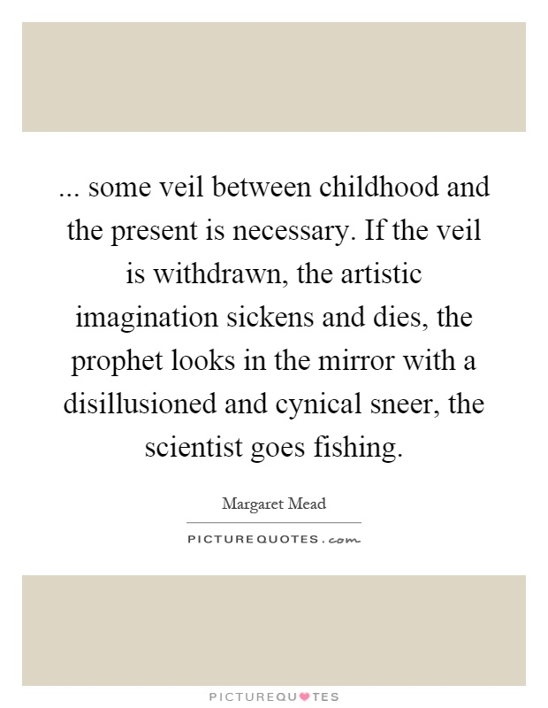 ... some veil between childhood and the present is necessary. If the veil is withdrawn, the artistic imagination sickens and dies, the prophet looks in the mirror with a disillusioned and cynical sneer, the scientist goes fishing Picture Quote #1