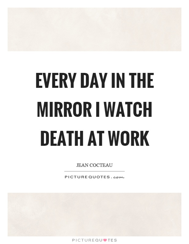 Every day in the mirror I watch death at work Picture Quote #1