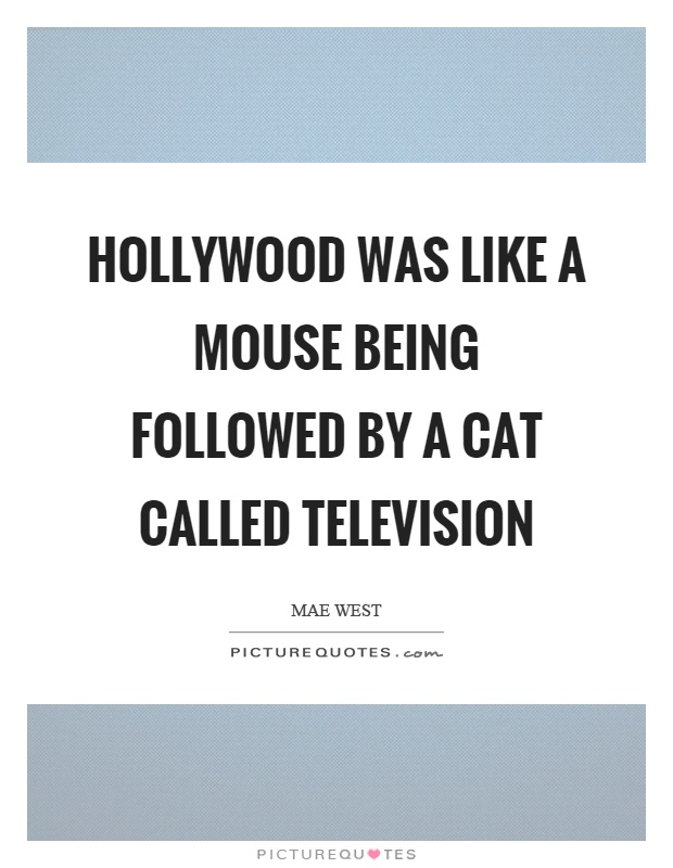 Hollywood was like a mouse being followed by a cat called television Picture Quote #1