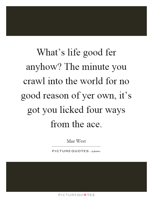 What's life good fer anyhow? The minute you crawl into the world for no good reason of yer own, it's got you licked four ways from the ace Picture Quote #1