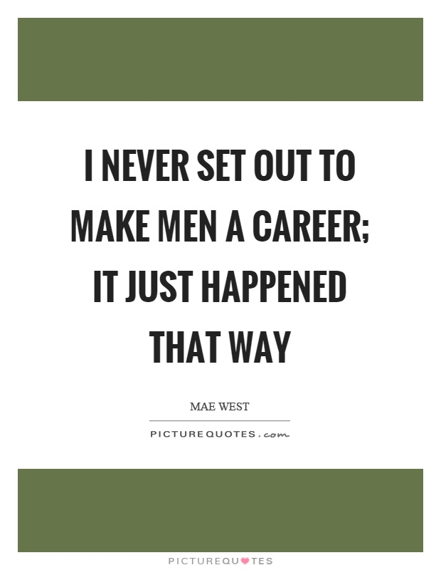 I never set out to make men a career; it just happened that way Picture Quote #1