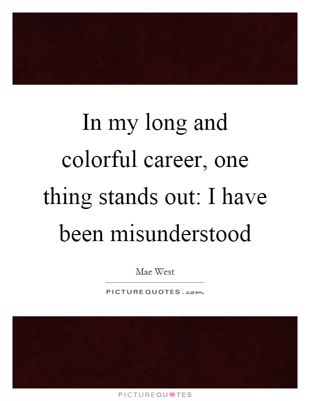 In my long and colorful career, one thing stands out: I have been misunderstood Picture Quote #1