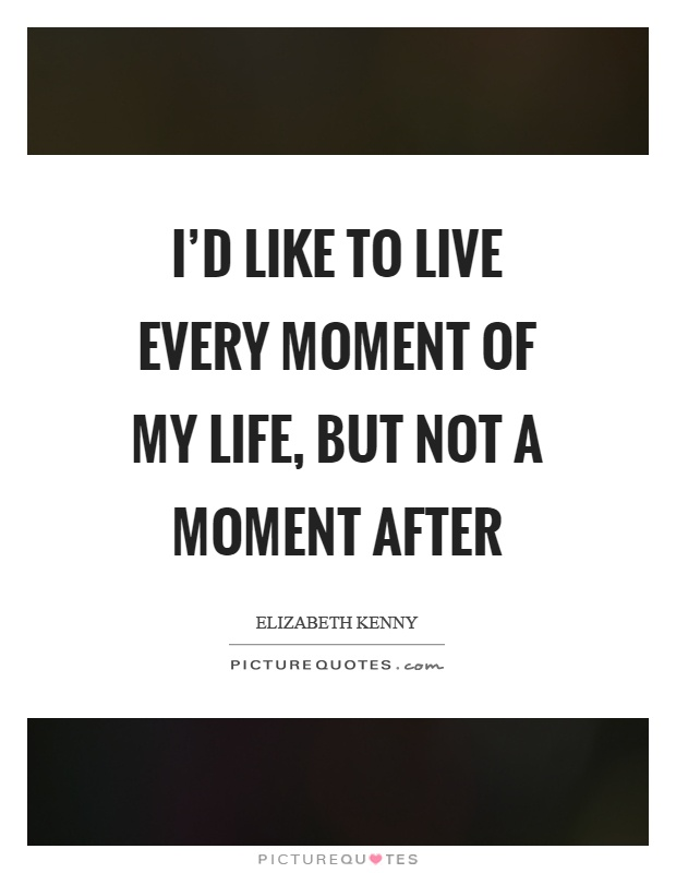 I'd like to live every moment of my life, but not a moment after Picture Quote #1
