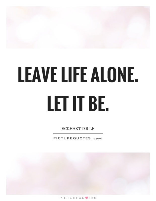 Leave life alone. Let it be Picture Quote #1