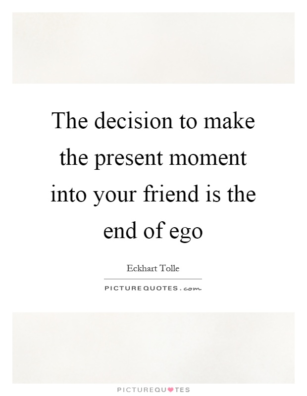 The decision to make the present moment into your friend is the end of ego Picture Quote #1