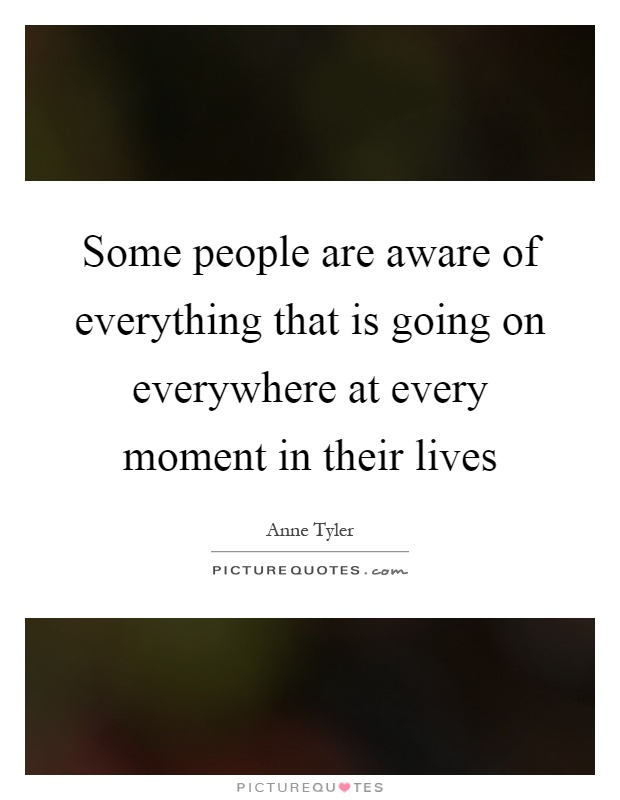 Some people are aware of everything that is going on everywhere at every moment in their lives Picture Quote #1