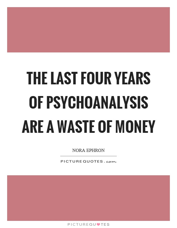 The last four years of psychoanalysis are a waste of money Picture Quote #1