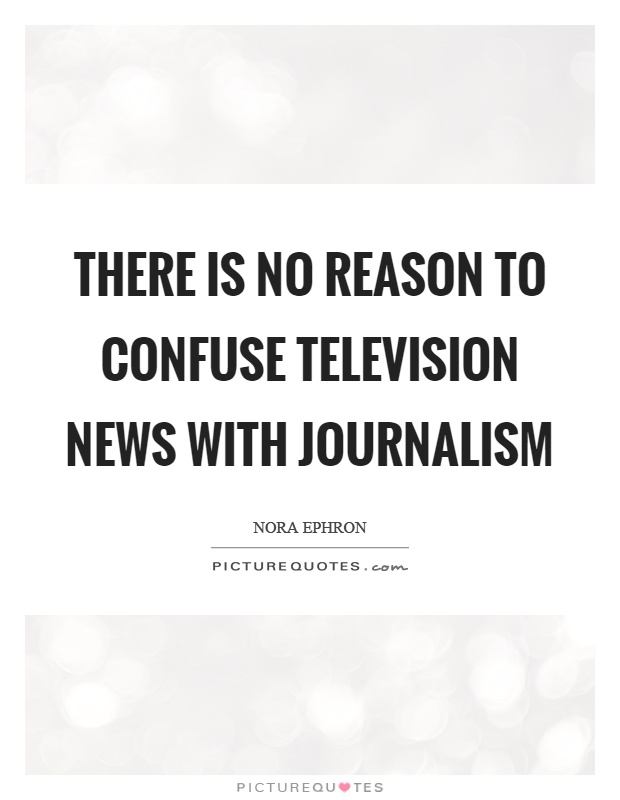 There is no reason to confuse television news with journalism Picture Quote #1