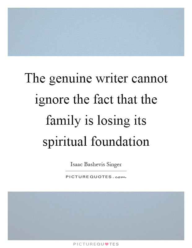 The genuine writer cannot ignore the fact that the family is losing its spiritual foundation Picture Quote #1
