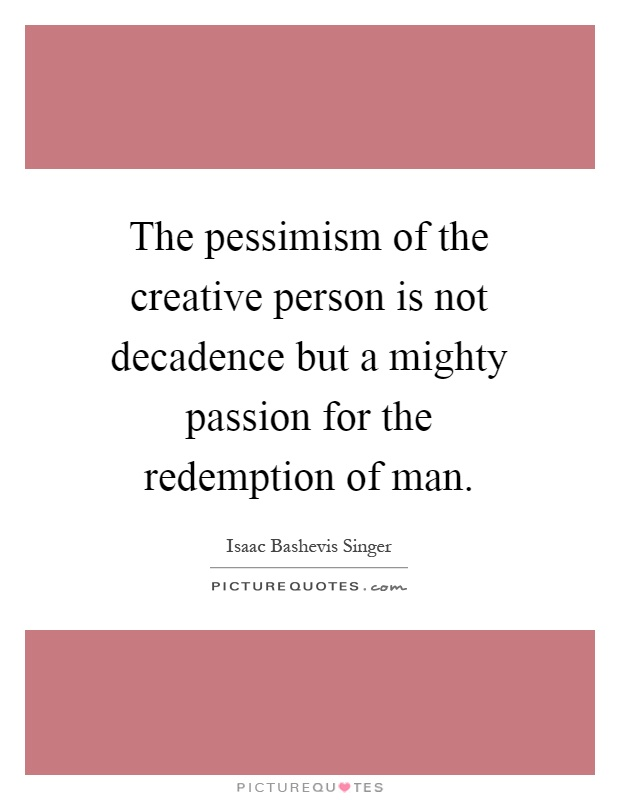 The pessimism of the creative person is not decadence but a mighty passion for the redemption of man Picture Quote #1