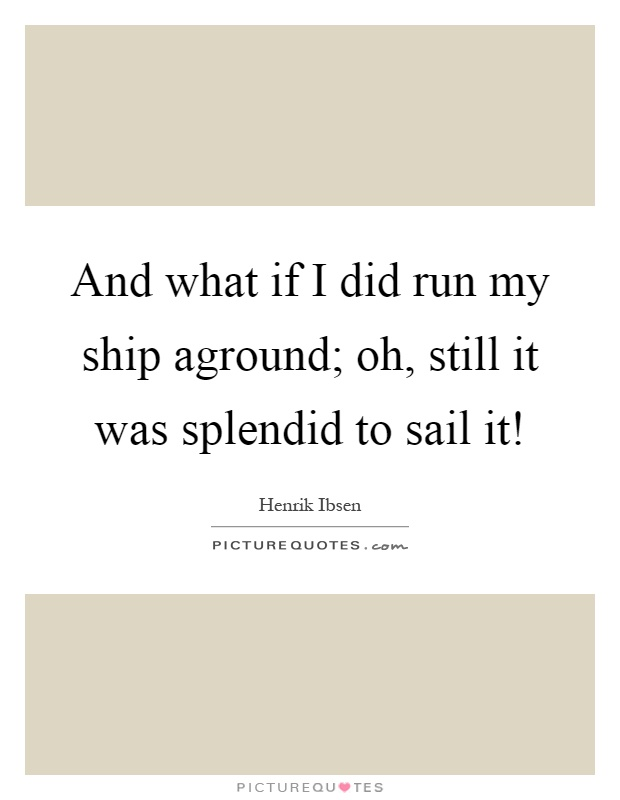 And what if I did run my ship aground; oh, still it was splendid to sail it! Picture Quote #1