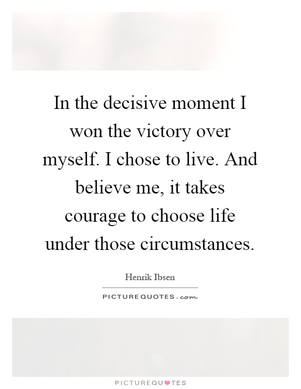 In the decisive moment I won the victory over myself. I chose to live. And believe me, it takes courage to choose life under those circumstances Picture Quote #1