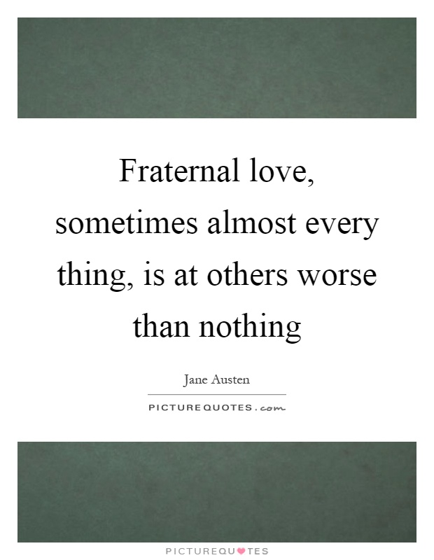 Fraternal love, sometimes almost every thing, is at others worse than nothing Picture Quote #1