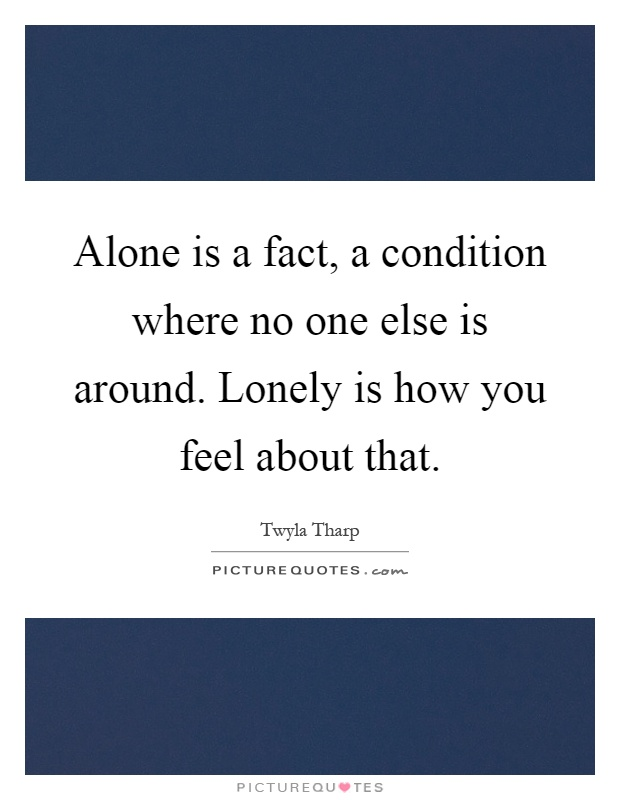 Alone is a fact, a condition where no one else is around. Lonely is how you feel about that Picture Quote #1
