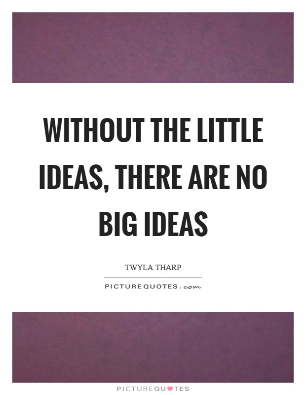 Without the little ideas, there are no big ideas Picture Quote #1