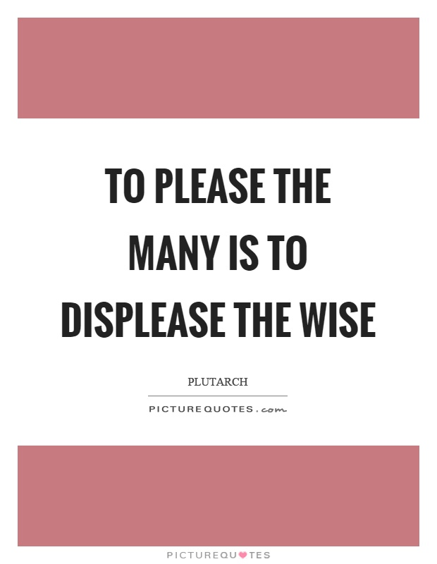 To please the many is to displease the wise Picture Quote #1