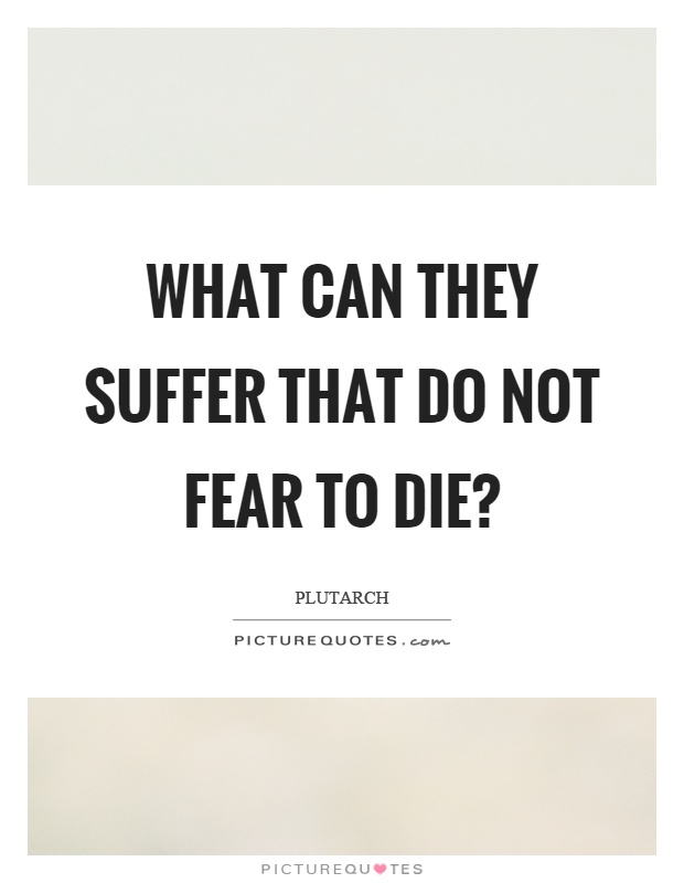 What can they suffer that do not fear to die? Picture Quote #1