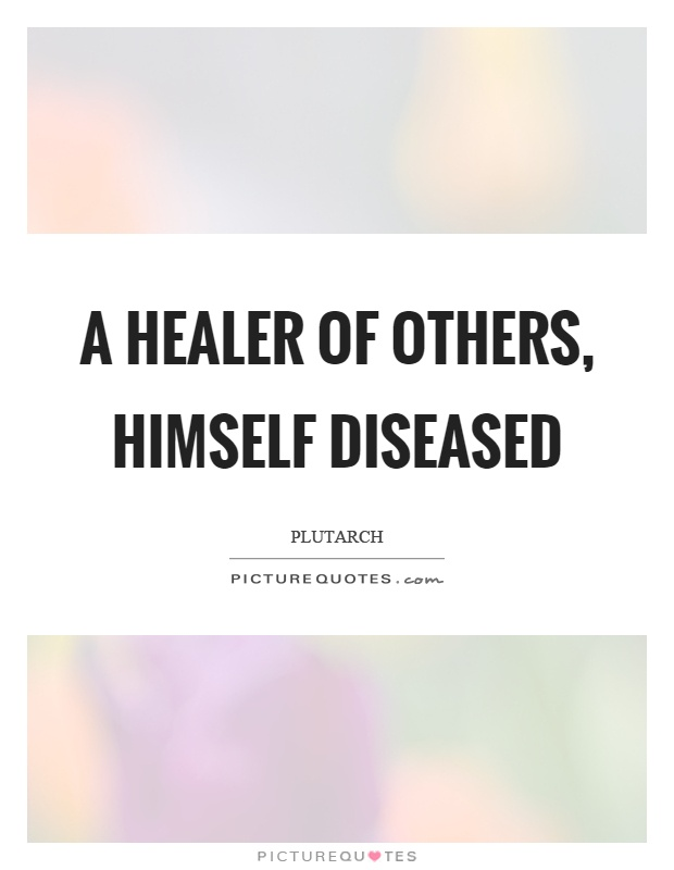 A healer of others, himself diseased Picture Quote #1
