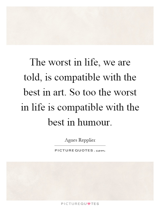 The worst in life, we are told, is compatible with the best in art. So too the worst in life is compatible with the best in humour Picture Quote #1