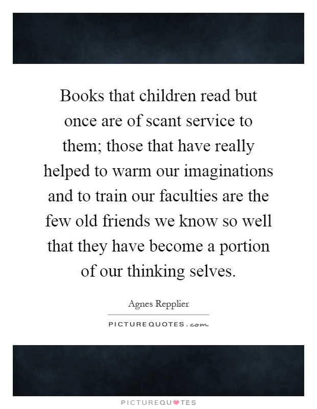 Books that children read but once are of scant service to them; those that have really helped to warm our imaginations and to train our faculties are the few old friends we know so well that they have become a portion of our thinking selves Picture Quote #1