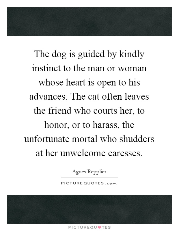 The dog is guided by kindly instinct to the man or woman whose heart is open to his advances. The cat often leaves the friend who courts her, to honor, or to harass, the unfortunate mortal who shudders at her unwelcome caresses Picture Quote #1