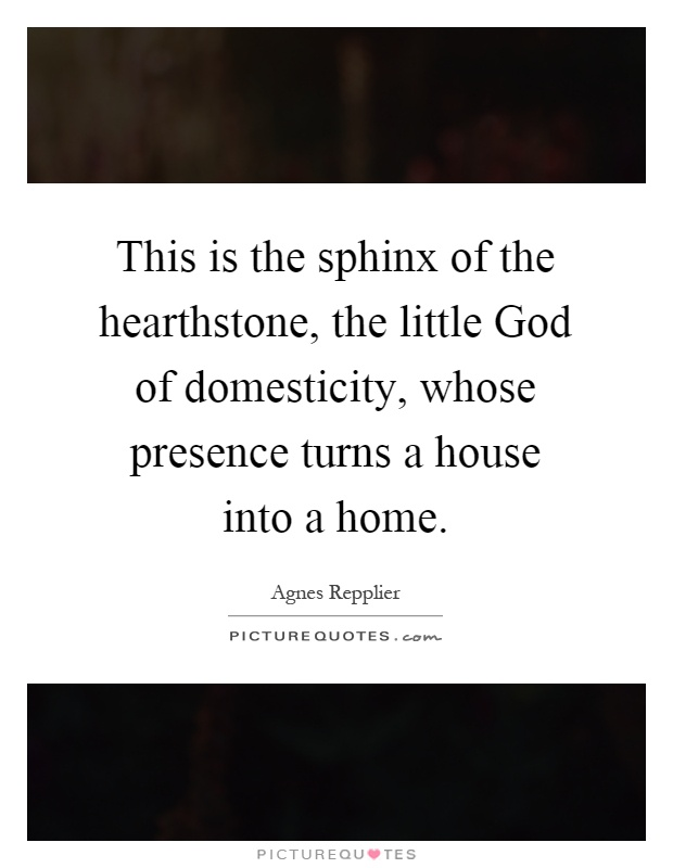 This is the sphinx of the hearthstone, the little God of domesticity, whose presence turns a house into a home Picture Quote #1