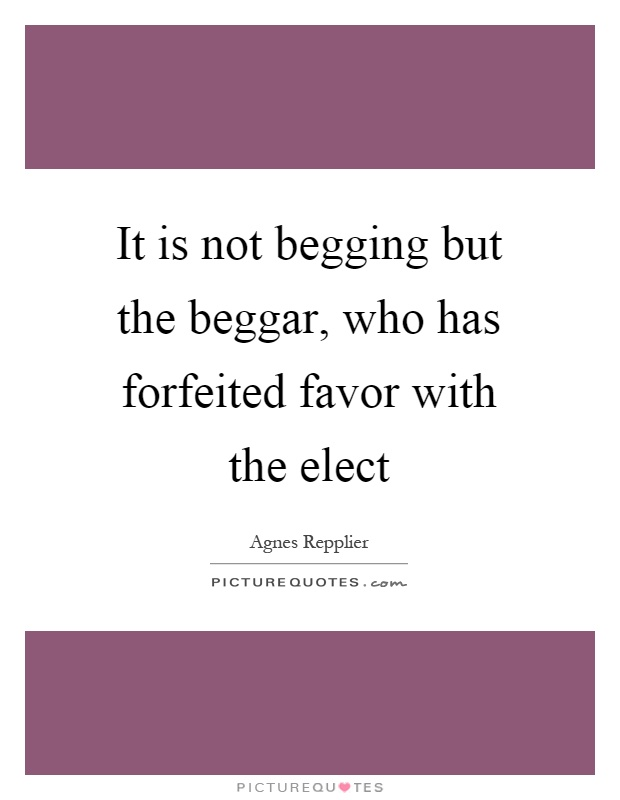 It is not begging but the beggar, who has forfeited favor with the elect Picture Quote #1
