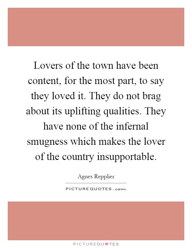 Lovers of the town have been content, for the most part, to say they loved it. They do not brag about its uplifting qualities. They have none of the infernal smugness which makes the lover of the country insupportable Picture Quote #1