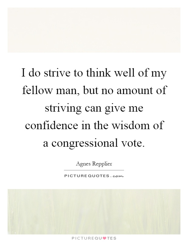 I do strive to think well of my fellow man, but no amount of striving can give me confidence in the wisdom of a congressional vote Picture Quote #1