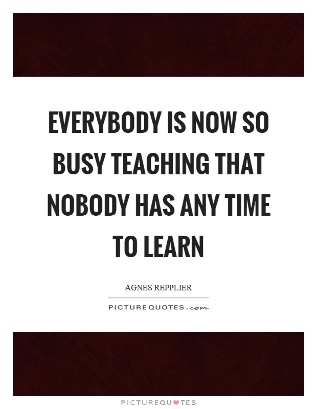 Everybody is now so busy teaching that nobody has any time to learn Picture Quote #1