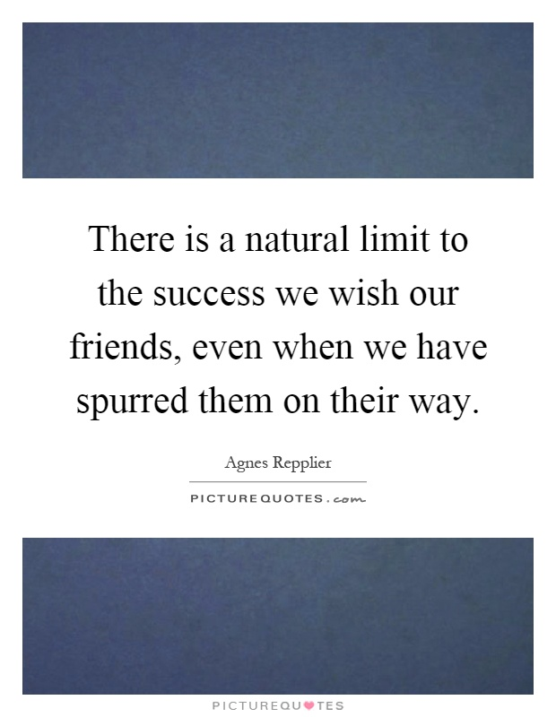 There is a natural limit to the success we wish our friends, even when we have spurred them on their way Picture Quote #1