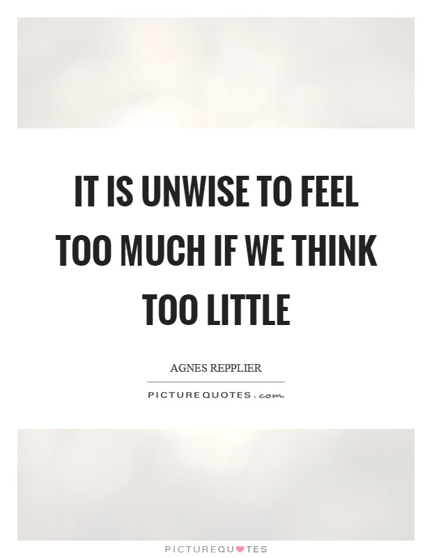 It is unwise to feel too much if we think too little Picture Quote #1