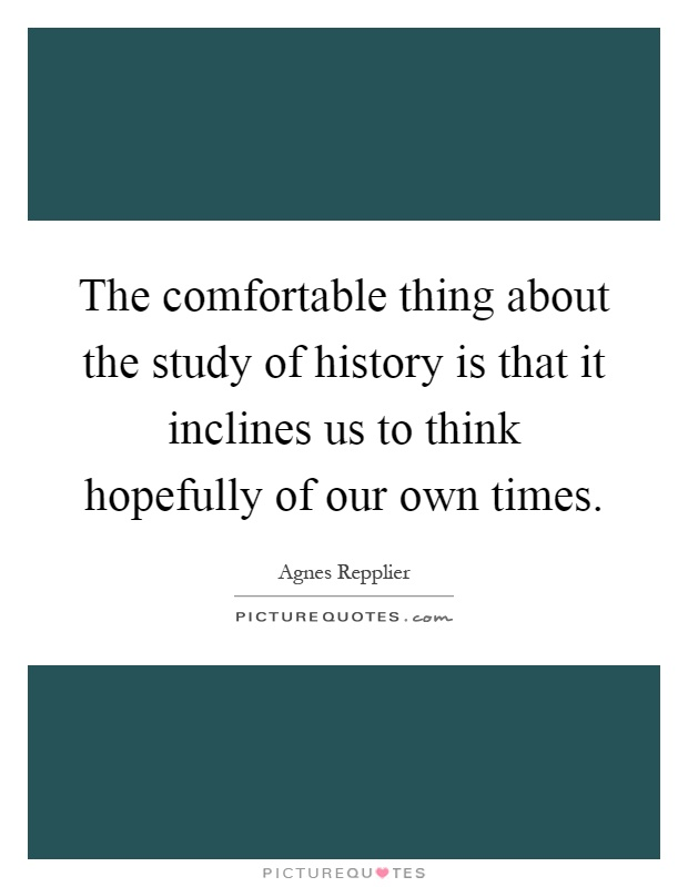 The comfortable thing about the study of history is that it inclines us to think hopefully of our own times Picture Quote #1