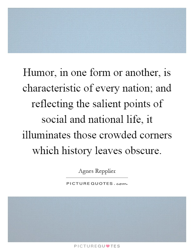 Humor, in one form or another, is characteristic of every nation; and reflecting the salient points of social and national life, it illuminates those crowded corners which history leaves obscure Picture Quote #1