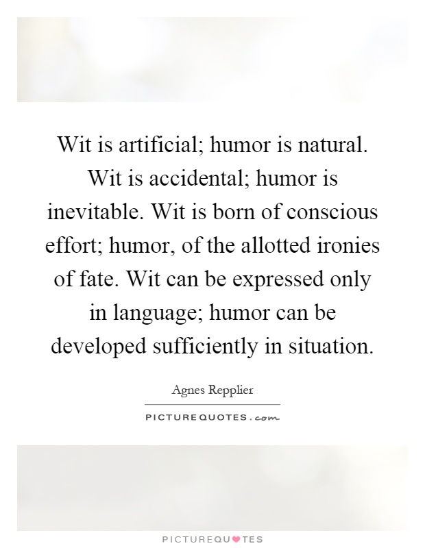 Wit is artificial; humor is natural. Wit is accidental; humor is inevitable. Wit is born of conscious effort; humor, of the allotted ironies of fate. Wit can be expressed only in language; humor can be developed sufficiently in situation Picture Quote #1