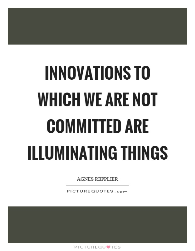 Innovations to which we are not committed are illuminating things Picture Quote #1