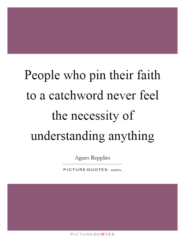 People who pin their faith to a catchword never feel the necessity of understanding anything Picture Quote #1