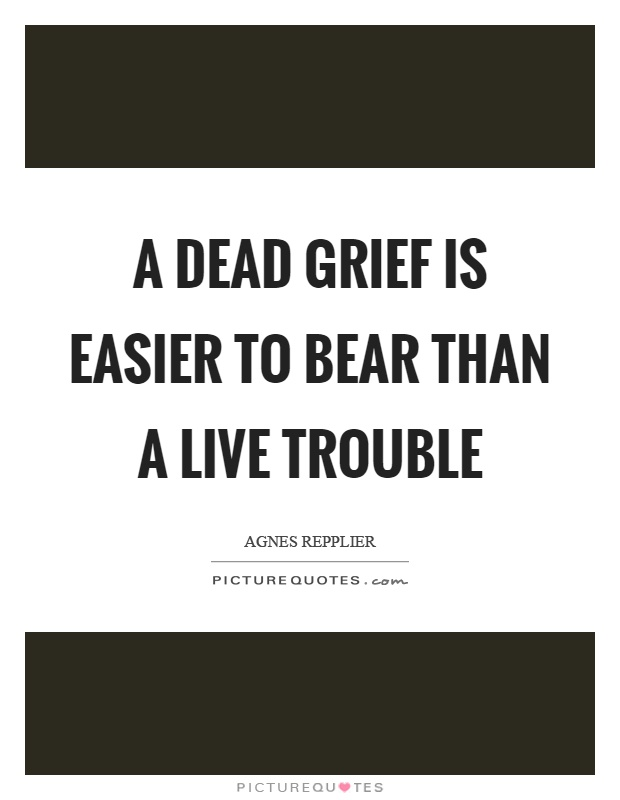 A dead grief is easier to bear than a live trouble Picture Quote #1