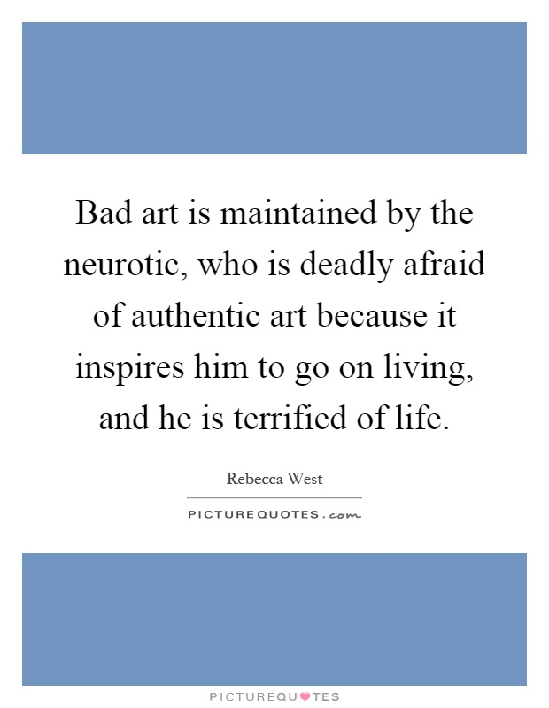 Bad art is maintained by the neurotic, who is deadly afraid of authentic art because it inspires him to go on living, and he is terrified of life Picture Quote #1