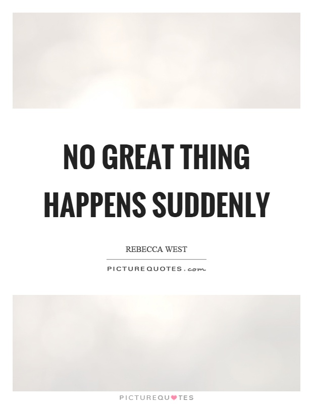No great thing happens suddenly Picture Quote #1