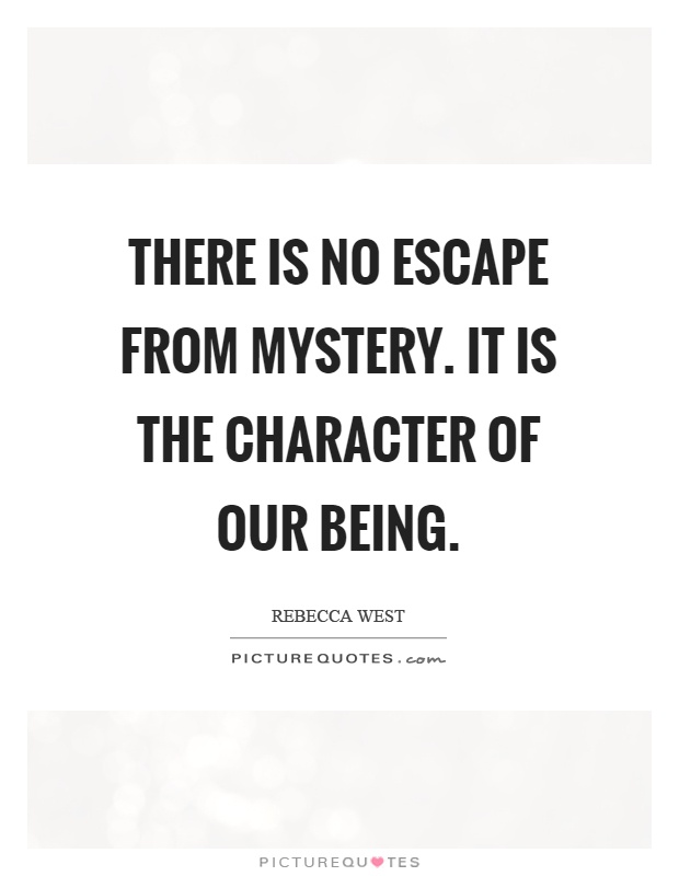 There is no escape from mystery. It is the character of our being Picture Quote #1