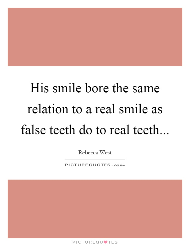His smile bore the same relation to a real smile as false teeth do to real teeth Picture Quote #1