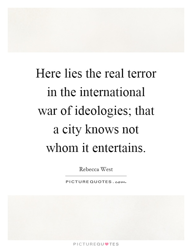 Here lies the real terror in the international war of ideologies; that a city knows not whom it entertains Picture Quote #1